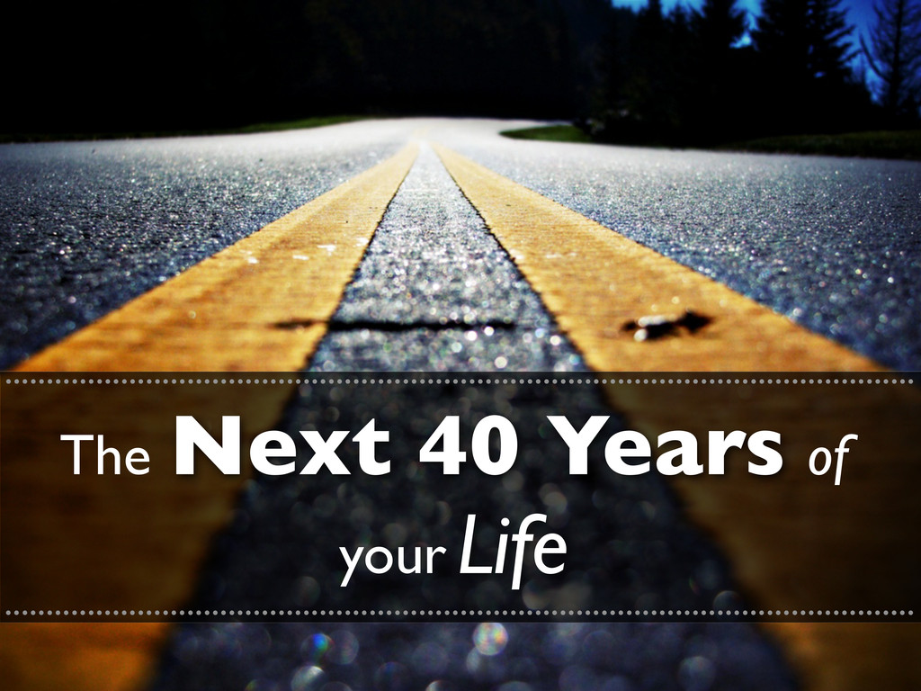The Next 40 Years of your Life ...................