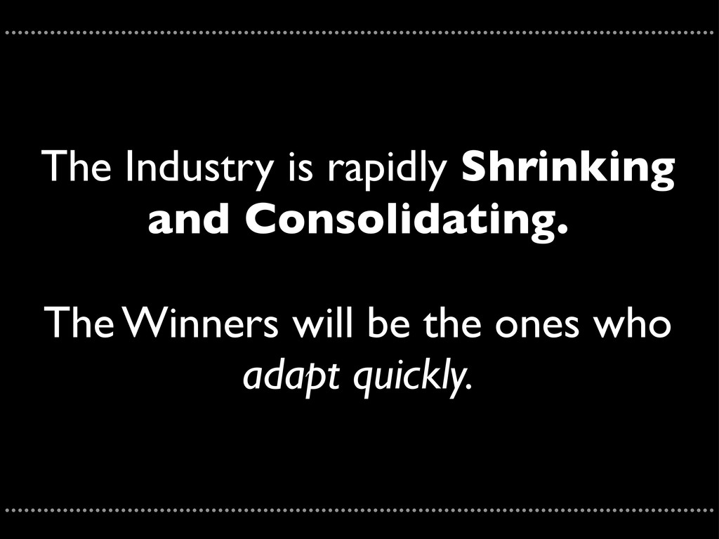 The Industry is rapidly Shrinking and Consolida...