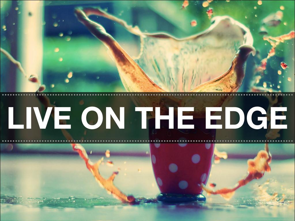 LIVE ON THE EDGE .................................