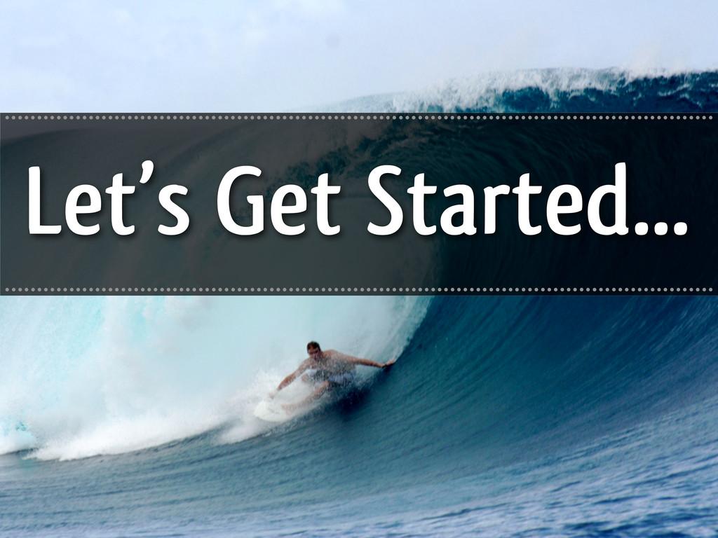 Let's Get Started... .............................
