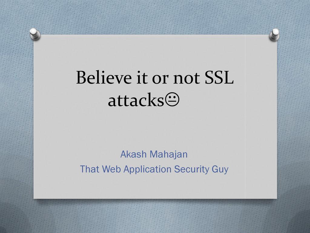Believe it or not SSL attacks Akash Mahajan Th...