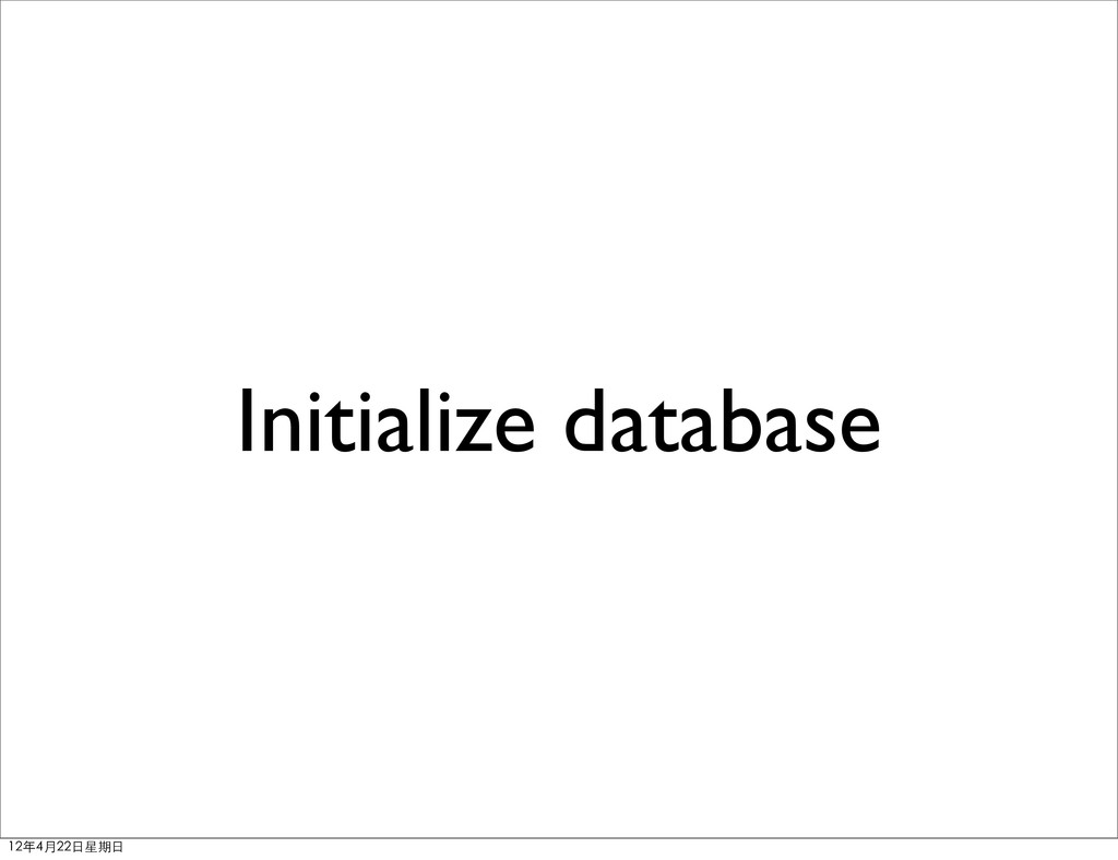 Initialize database 12年4月22⽇日星期⽇日