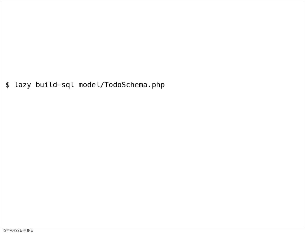 $ lazy build-sql model/TodoSchema.php 12年4月22⽇日...
