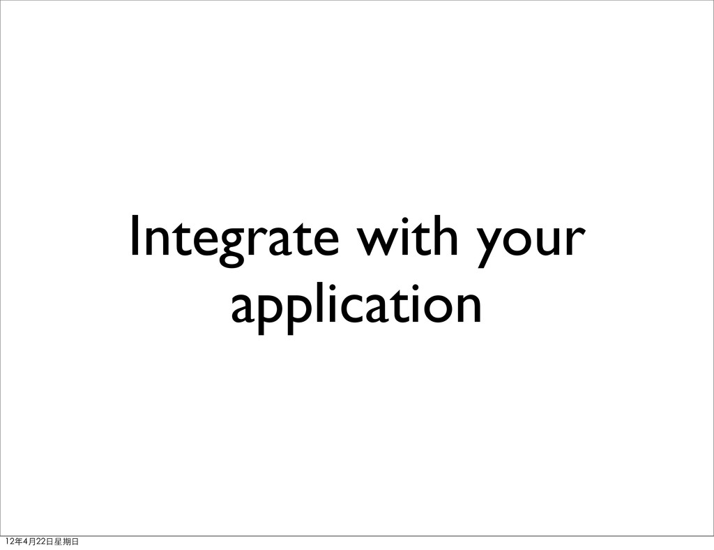 Integrate with your application 12年4月22⽇日星期⽇日