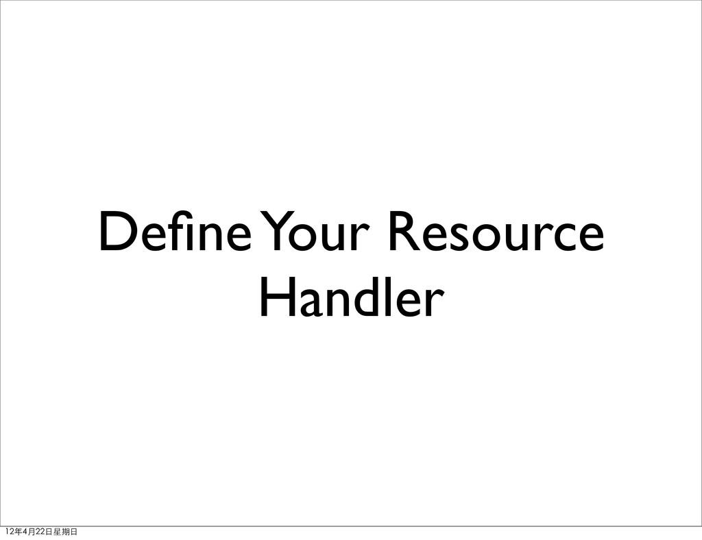 Define Your Resource Handler 12年4月22⽇日星期⽇日