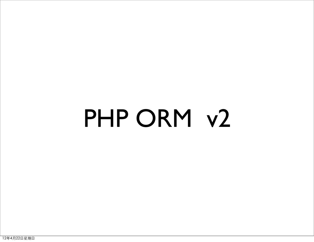PHP ORM v2 12年4月22⽇日星期⽇日