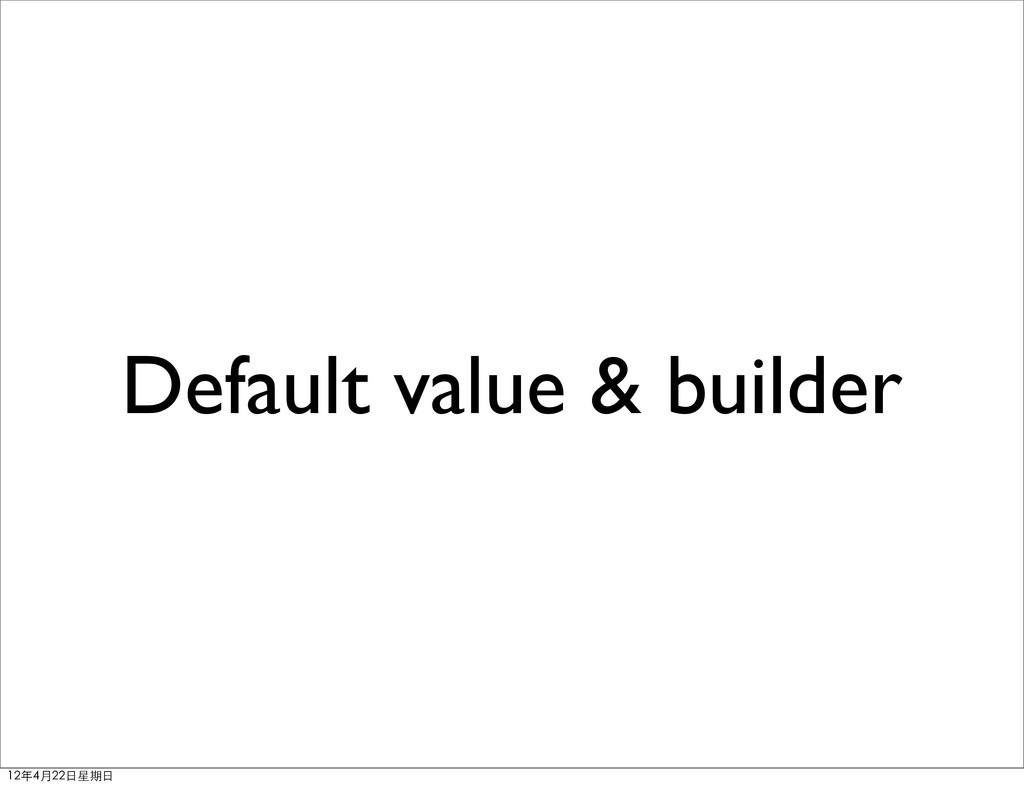 Default value & builder 12年4月22⽇日星期⽇日