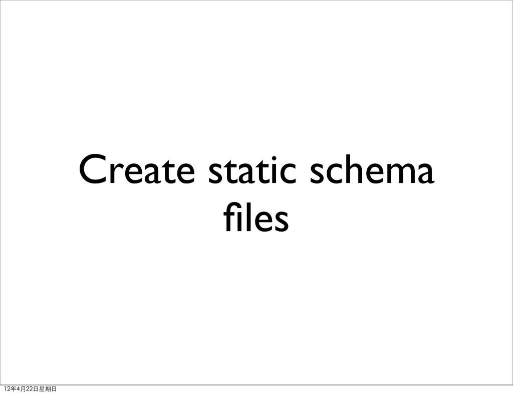 Create static schema files 12年4月22⽇日星期⽇日