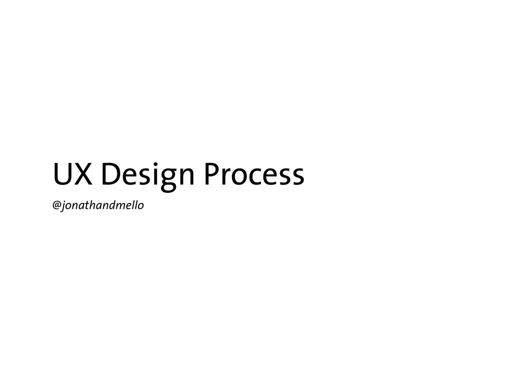 UX Design Process @jonathandmello