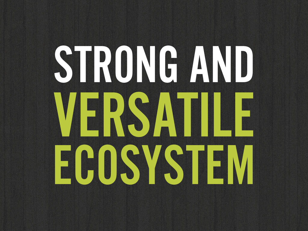 STRONG AND VERSATILE ECOSYSTEM