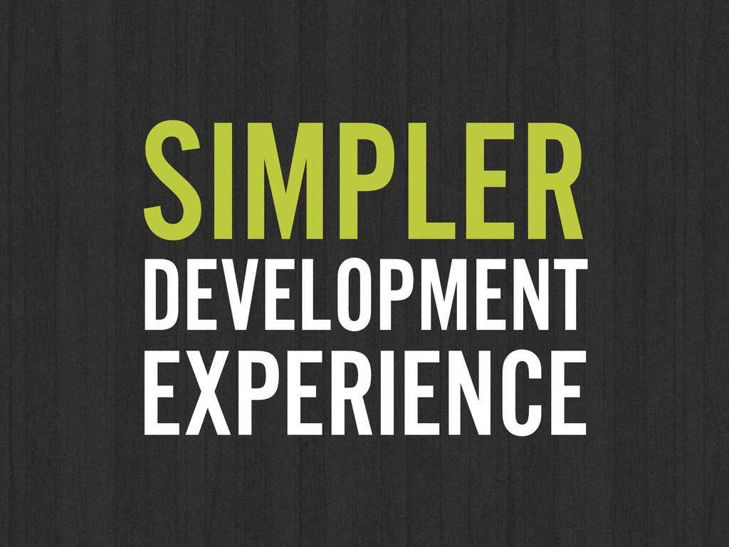 SIMPLER DEVELOPMENT EXPERIENCE