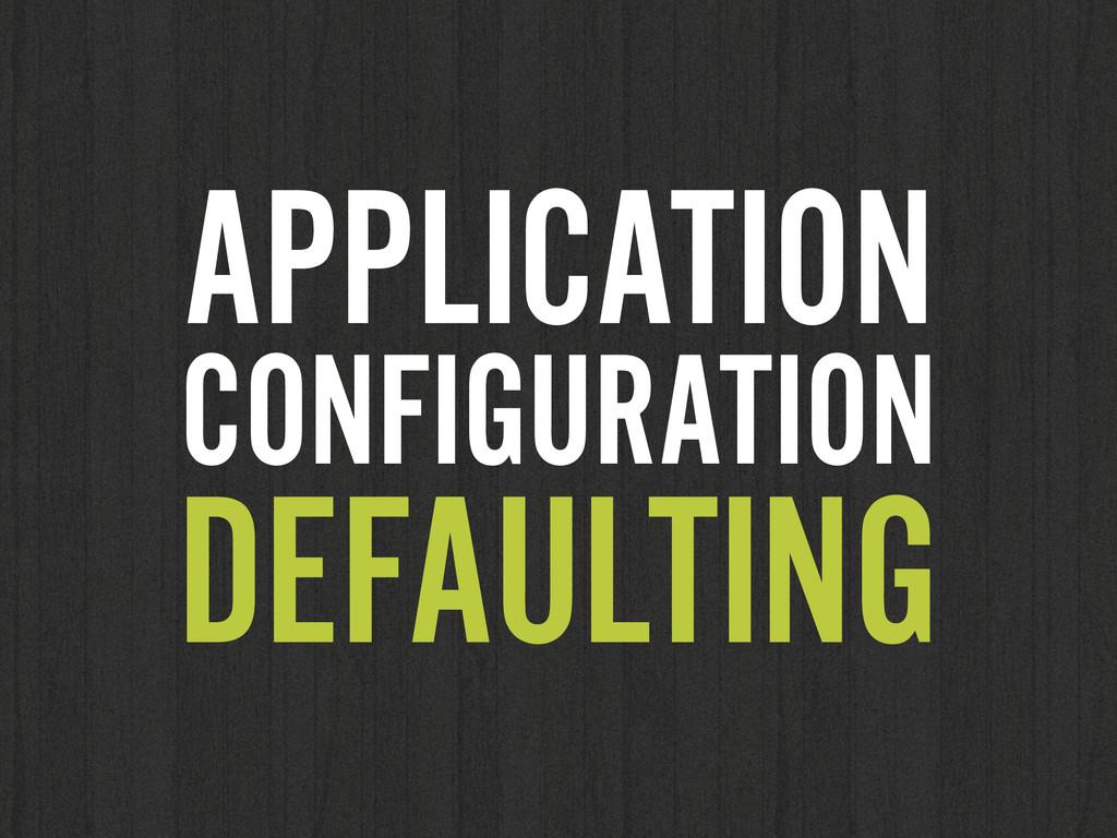 APPLICATION CONFIGURATION DEFAULTING