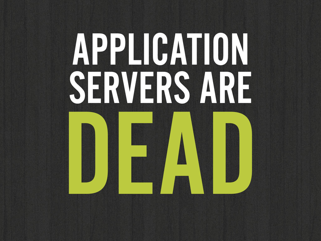APPLICATION SERVERS ARE DEAD