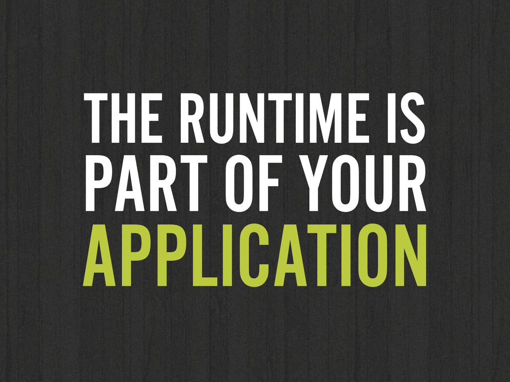 THE RUNTIME IS PART OF YOUR APPLICATION