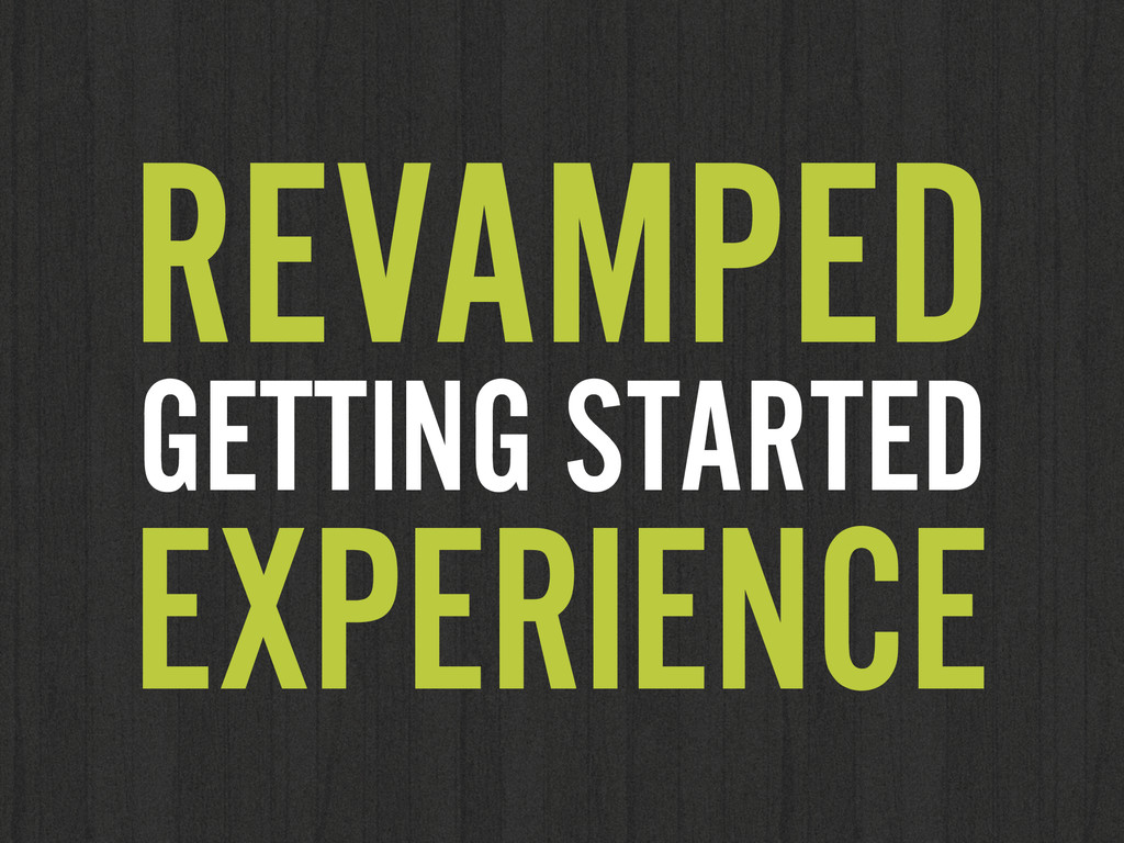 REVAMPED GETTING STARTED EXPERIENCE