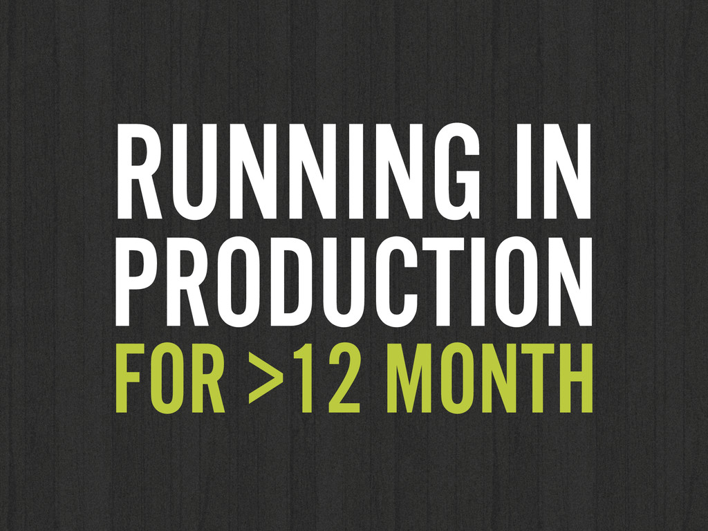 RUNNING IN PRODUCTION FOR >12 MONTH