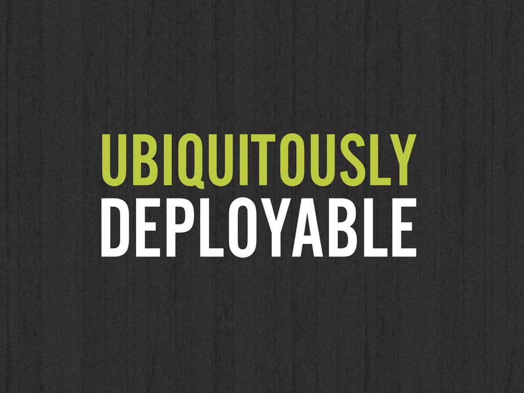UBIQUITOUSLY DEPLOYABLE