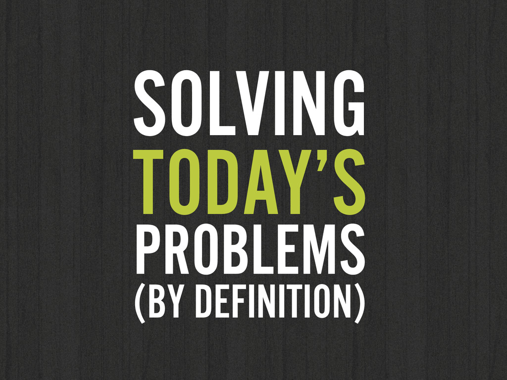 SOLVING TODAY'S PROBLEMS (BY DEFINITION)