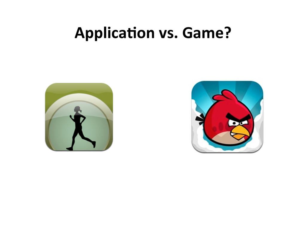 Applica5on vs. Game?