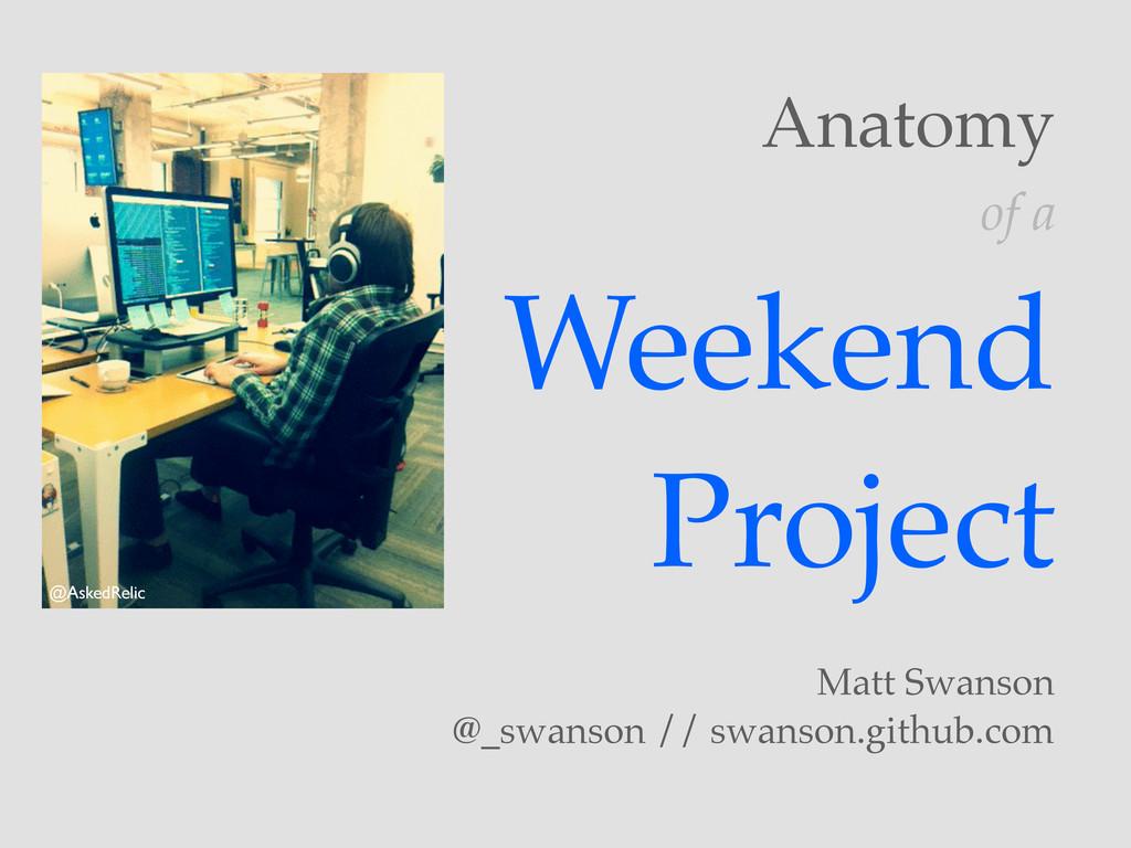 Weekend Project Matt Swanson @_swanson // swans...