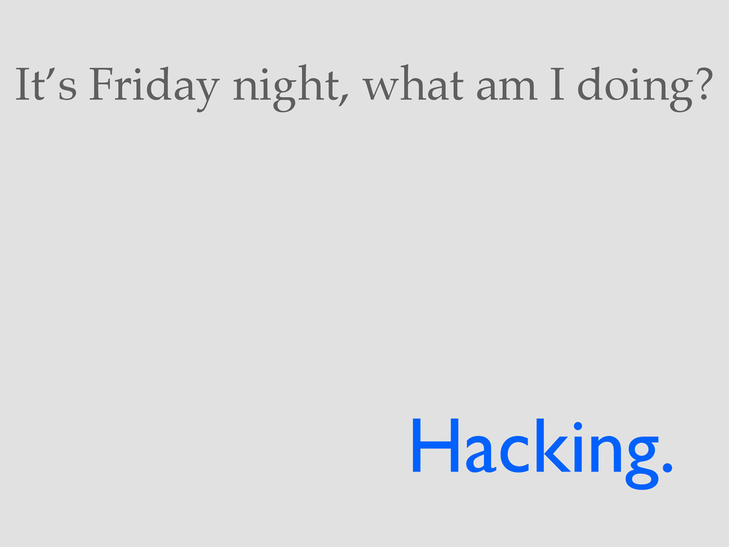 It's Friday night, what am I doing? Hacking.