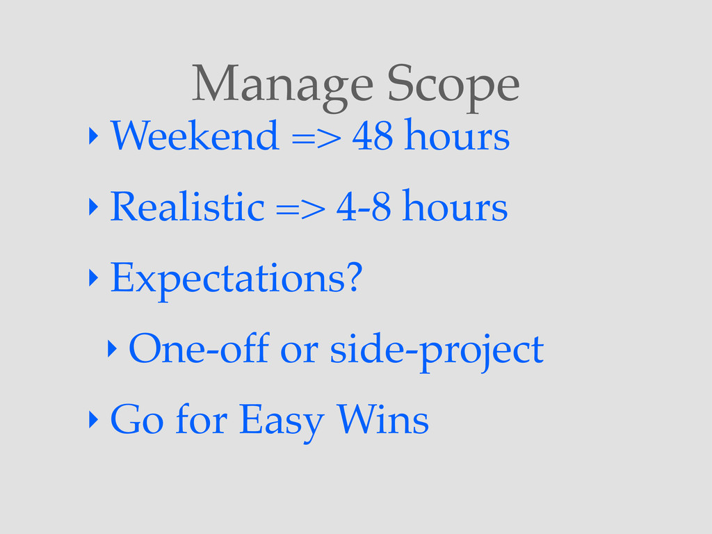 Manage Scope ‣ Weekend => 48 hours ‣ Realistic ...