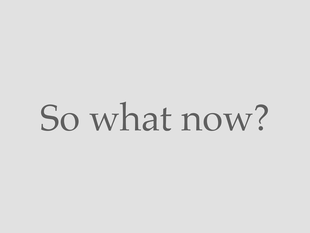 So what now?