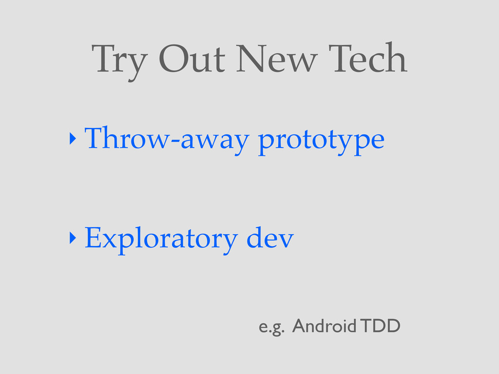 Try Out New Tech ‣ Throw-away prototype ‣ Explo...