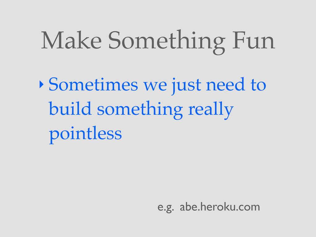 Make Something Fun ‣ Sometimes we just need to ...
