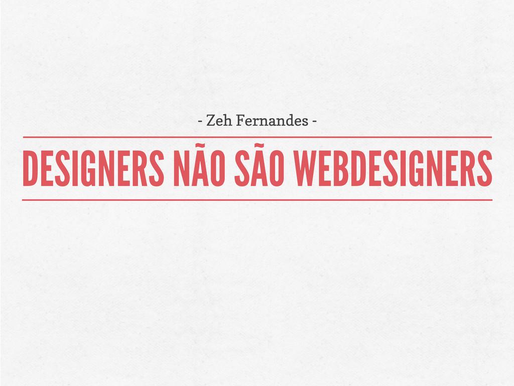 DESIGNERS NÃO SÃO WEBDESIGNERS - Zeh Fernandes -