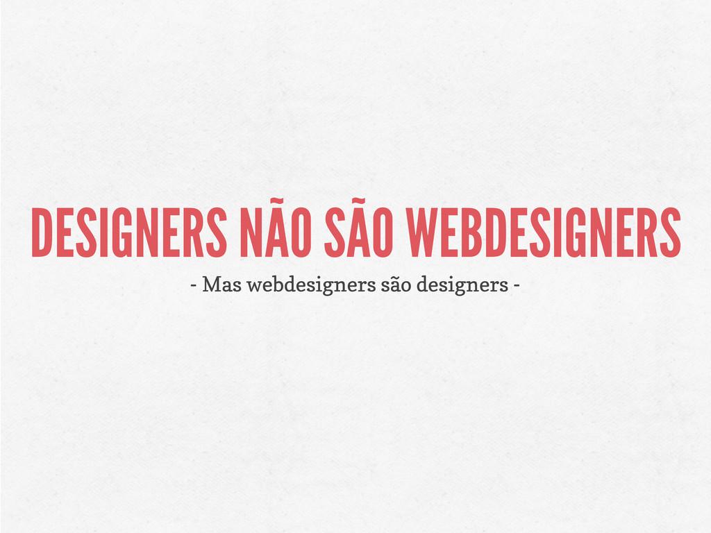 DESIGNERS NÃO SÃO WEBDESIGNERS - Mas webdesigne...