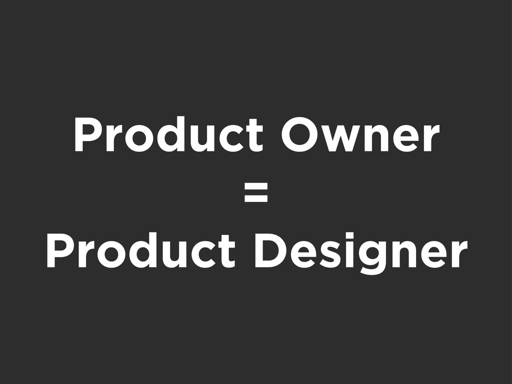 Product Owner = Product Designer
