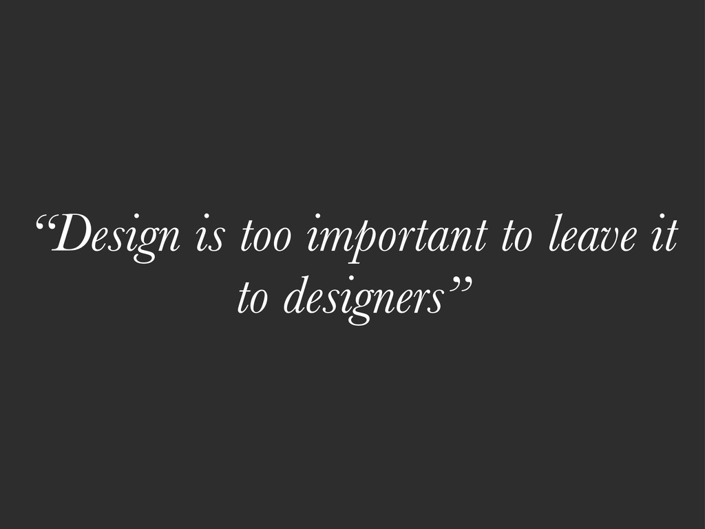 """""""Design is too important to leave it to designe..."""