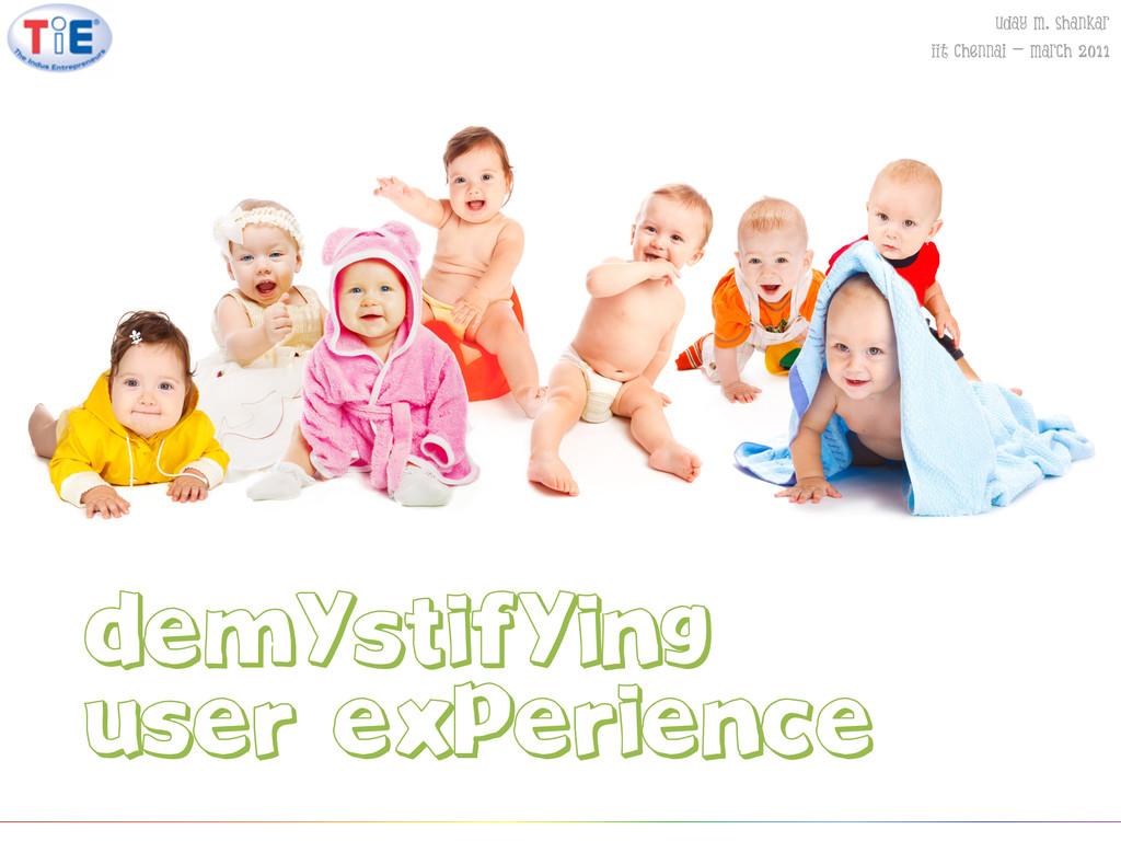 Demystifying User experience Uday M. Shankar II...