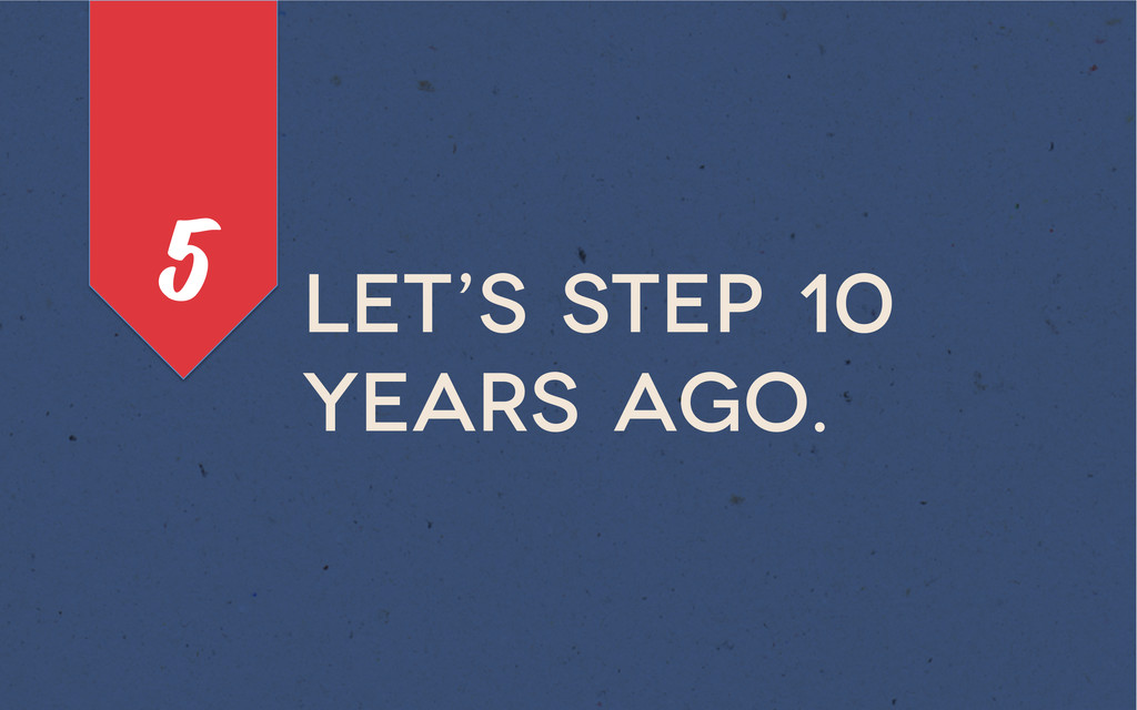 Let's step 10 years ago. 5