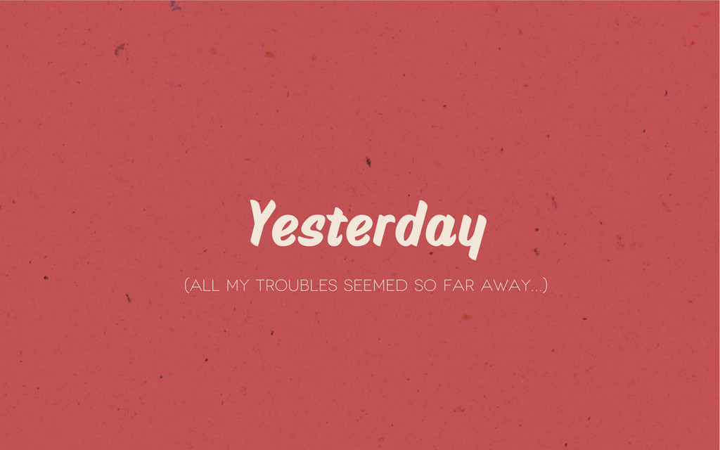 Yesterday (All my troubles seemed so far away…)