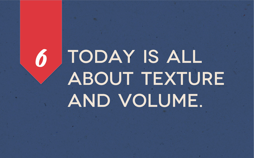 Today is all about texture and volume. 6