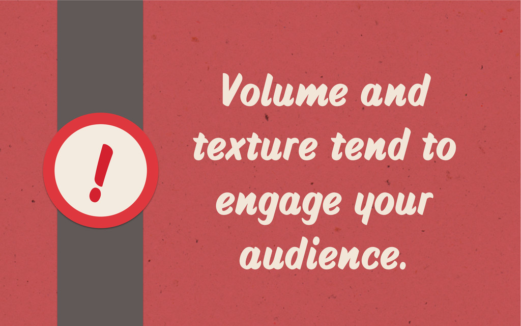 Volume and texture tend to engage your audience...