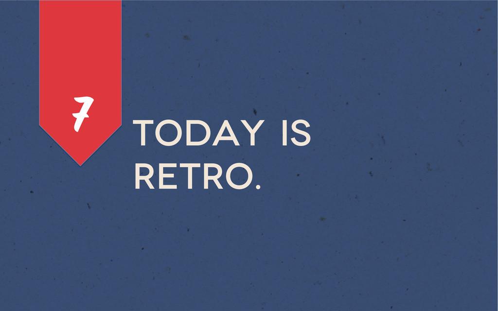Today is retro. 7