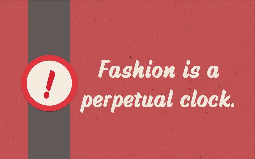 Fashion is a perpetual clock. !