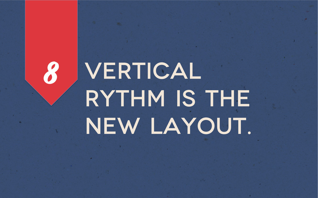 Vertical rythm is the new layout. 8