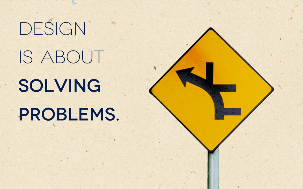 Design is about solving problems.