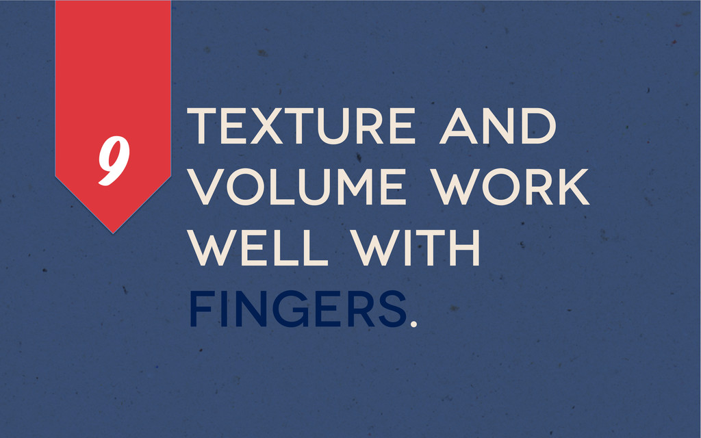 Texture and volume work well with fingers. 9