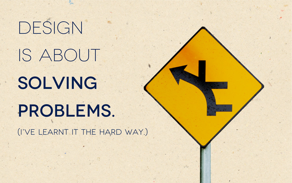 Design is about solving problems. (I've learnt ...