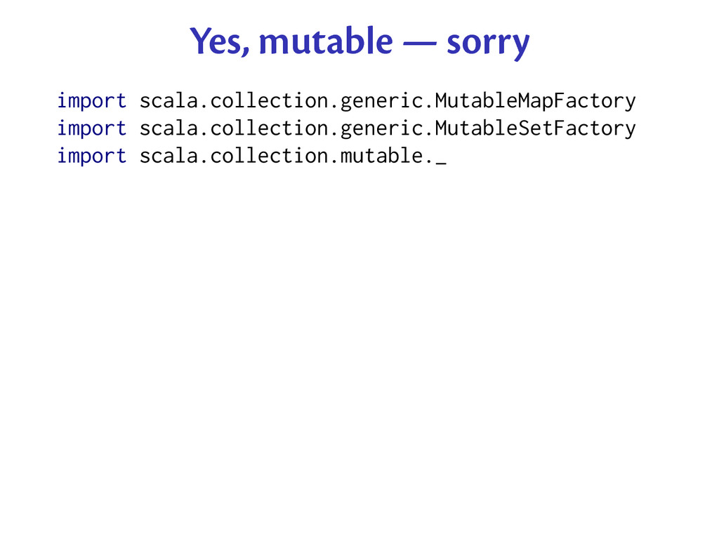 Yes, mutable — sorry import scala.collection.ge...