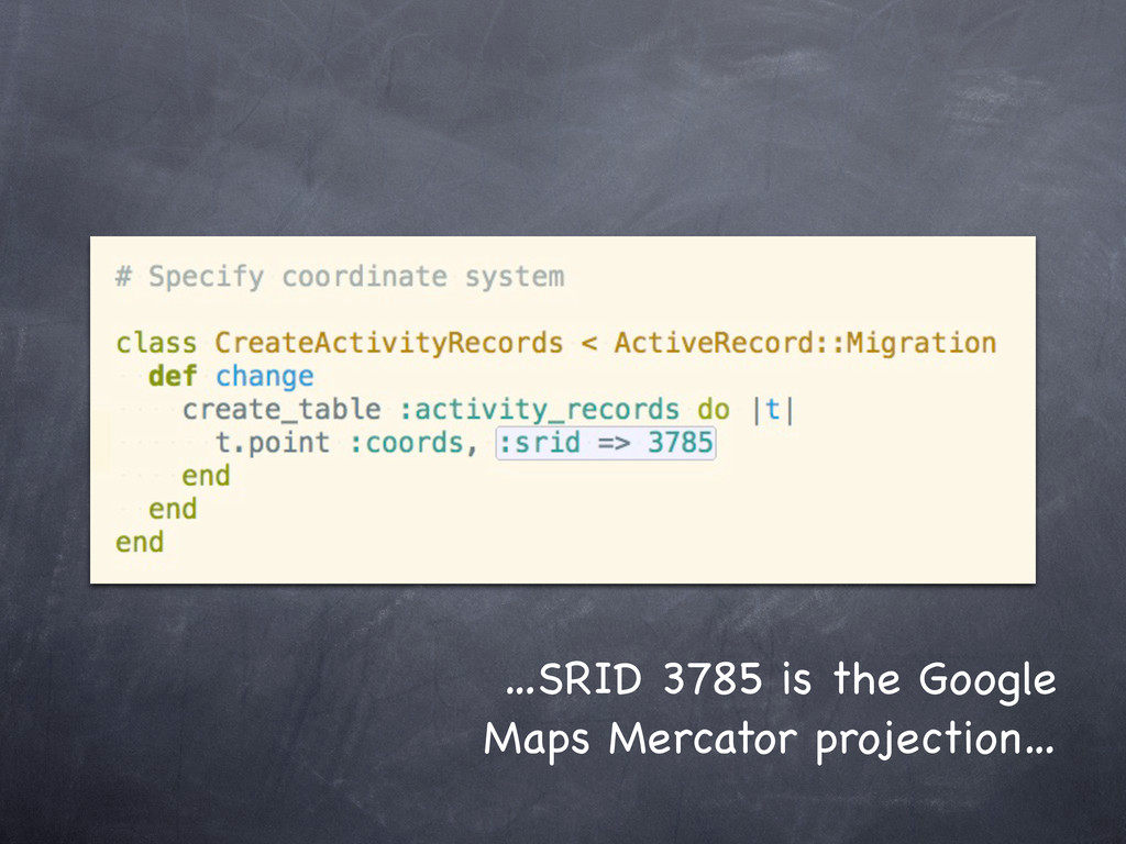 …SRID 3785 is the Google Maps Mercator projecti...