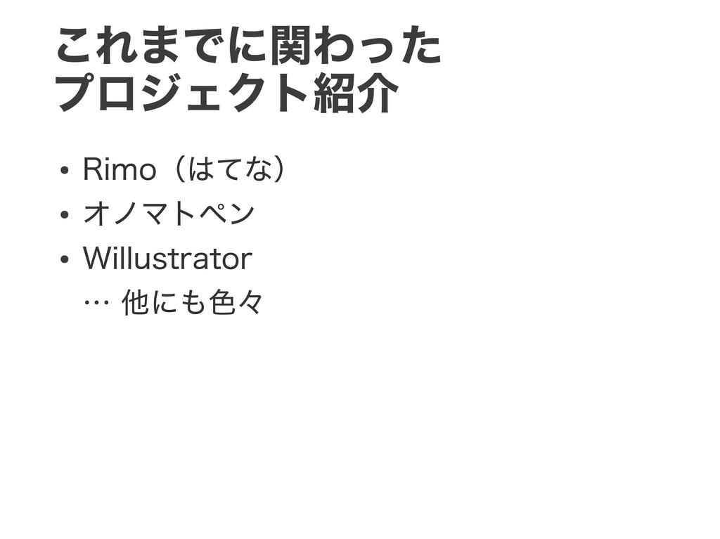 これまでに関わった プロジェクト紹介 ● Rimo(はてな) ● オノマトペン ● Willu...