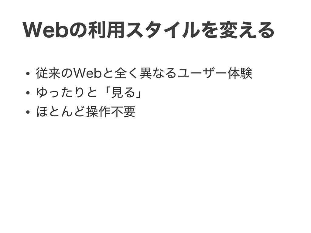 Webの利用スタイルを変える ● 従来のWebと全く異なるユーザー体験 ● ゆったりと「見る」...