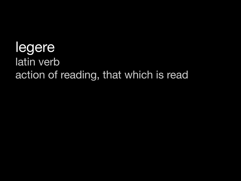 legere latin verb action of reading, that which...