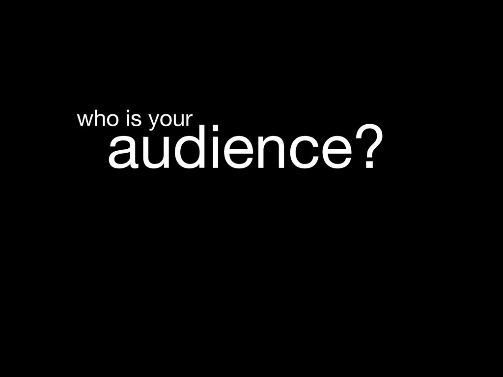 audience? who is your